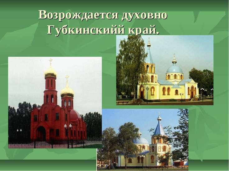 Возрождается духовно Губкинскийй край.