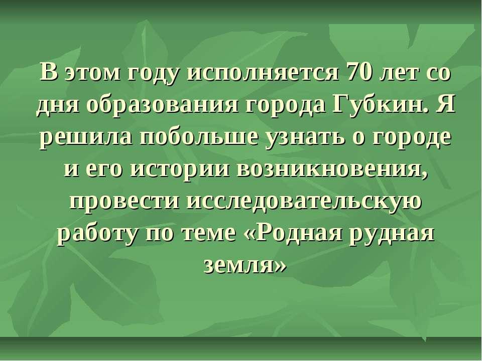 В этом году исполняется 70 лет со дня образования города Губкин. Я решила поб...