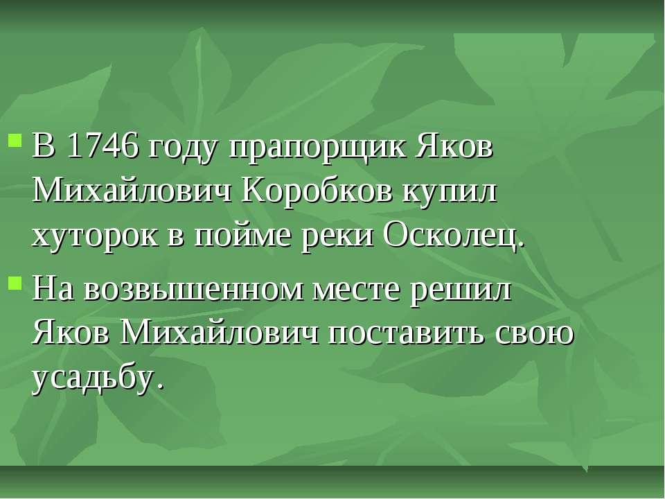 В 1746 году прапорщик Яков Михайлович Коробков купил хуторок в пойме реки Оск...