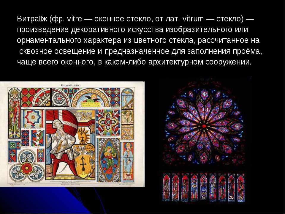 Витра ж (фр. vitre — оконное стекло, от лат. vitrum — стекло) — произведение ...