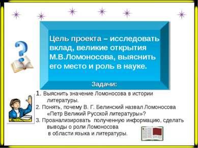 Цель проекта – исследовать вклад, великие открытия М.В.Ломоносова, выяснить е...