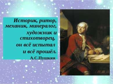 Историк, ритор, механик, минералог, художник и cтихотворец, он всё испытал и ...