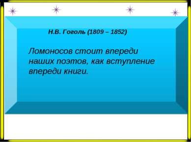 Н.В. Гоголь (1809 – 1852)  Ломоносов стоит впереди наших поэтов, как вступле...