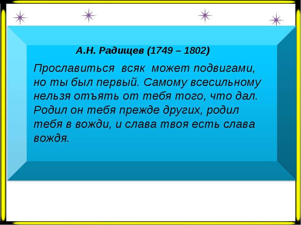 А.Н. Радищев (1749 – 1802) Прославиться всяк может подвигами, но ты был первы...