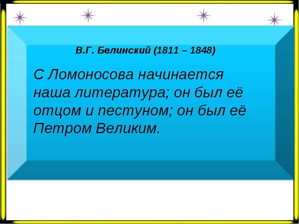 В.Г. Белинский (1811 – 1848)  С Ломоносова начинается наша литература; он бы...