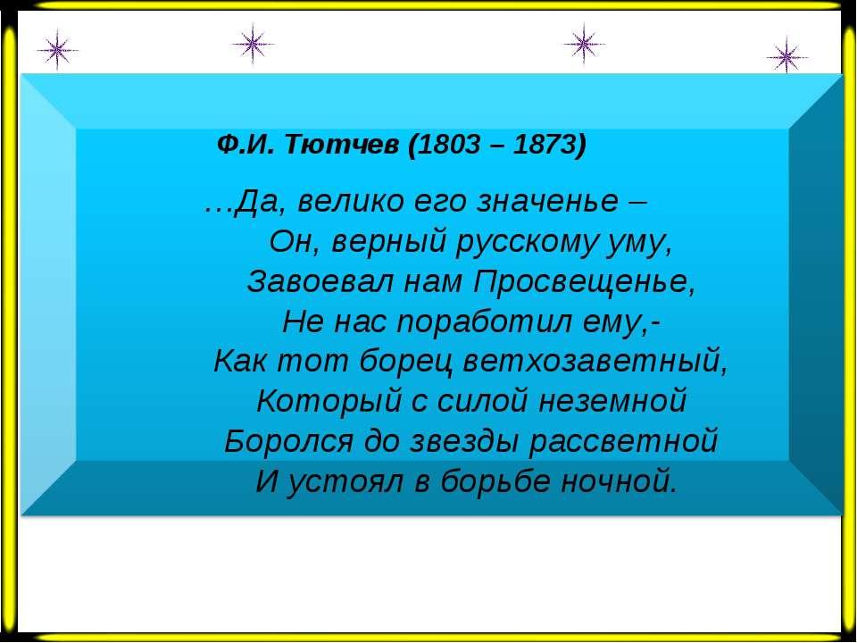 Ф.И. Тютчев (1803 – 1873) …Да, велико его значенье – Он, верный русскому уму,...