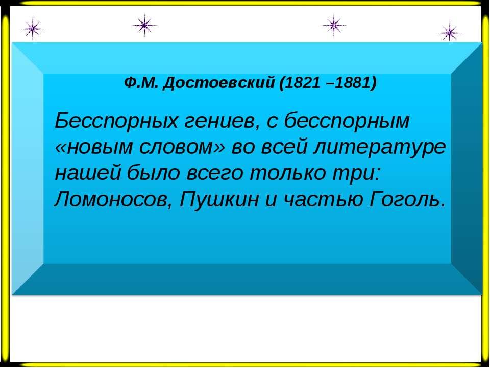 Ф.М. Достоевский (1821 –1881)  Бесспорных гениев, с бесспорным «новым словом...