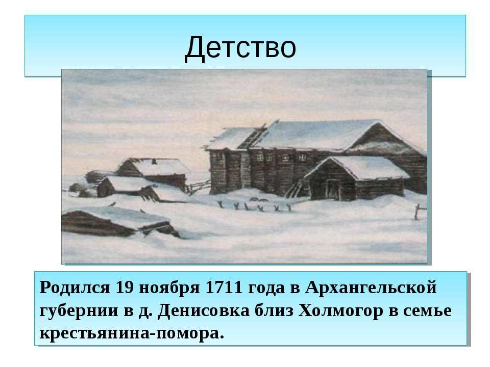 Детство Родился 19 ноября 1711 года в Архангельской губернии в д. Денисовка б...
