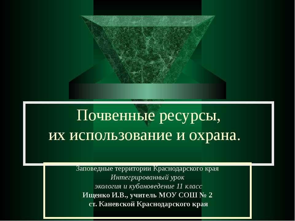 Почвенные ресурсы, их использование и охрана. Заповедные территории Краснодар...
