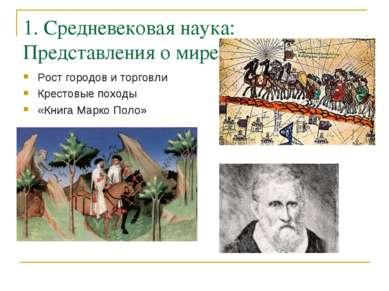 1. Средневековая наука: Представления о мире Рост городов и торговли Крестовы...