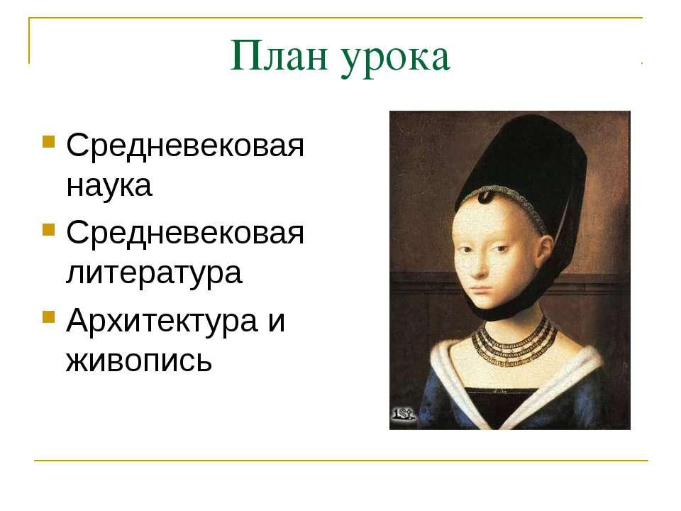 План урока Средневековая наука Средневековая литература Архитектура и живопись
