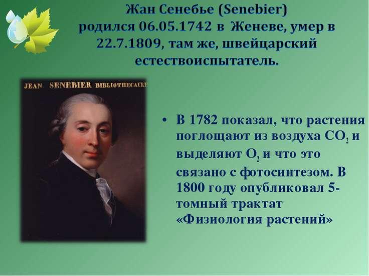В 1782 показал, что растения поглощают из воздуха СО2 и выделяют О2 и что это...
