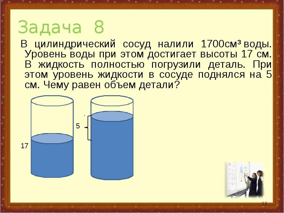 Задача 8 В цилиндрический сосуд налили 1700см³воды. Уровень воды при этом до...