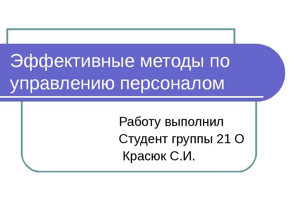 Эффективные методы по управлению персоналом Работу выполнил Студент группы 21...