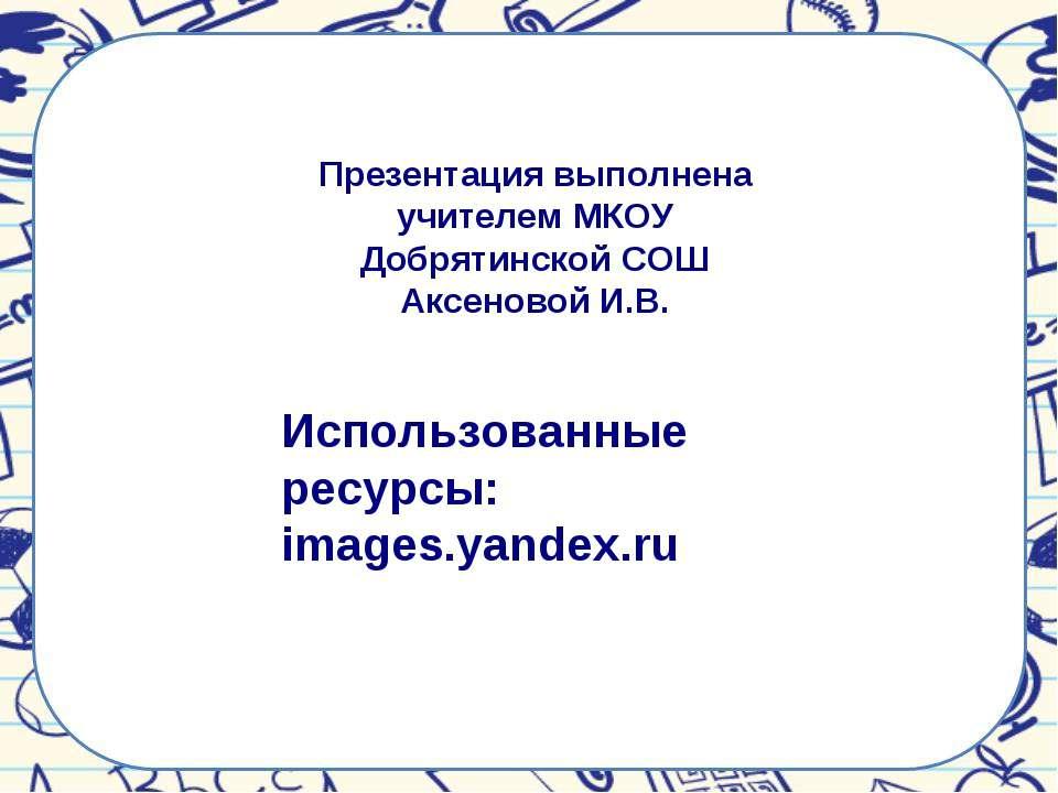 Презентация выполнена учителем МКОУ Добрятинской СОШ Аксеновой И.В. Использов...