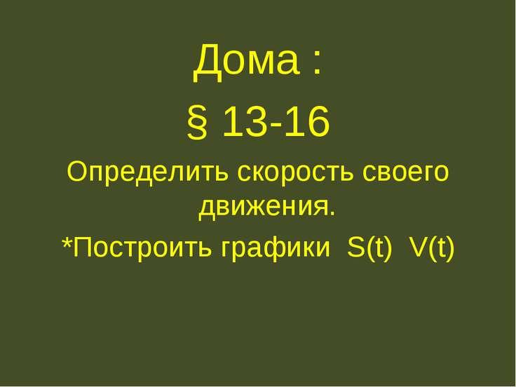 Дома : § 13-16 Определить скорость своего движения. *Построить графики S(t) V(t)