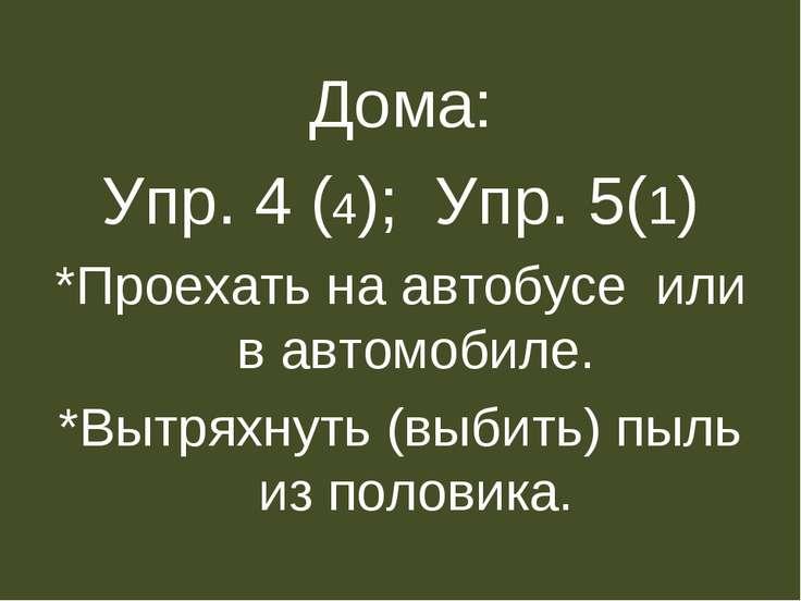 Дома: Упр. 4 (4); Упр. 5(1) *Проехать на автобусе или в автомобиле. *Вытряхну...