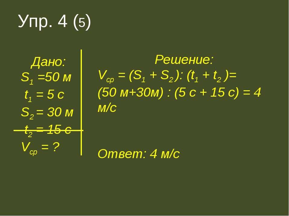 Упр. 4 (5) Дано: S1 =50 м t1 = 5 c S2 = 30 м t2 = 15 c Vср = ? Решение: Vср =...