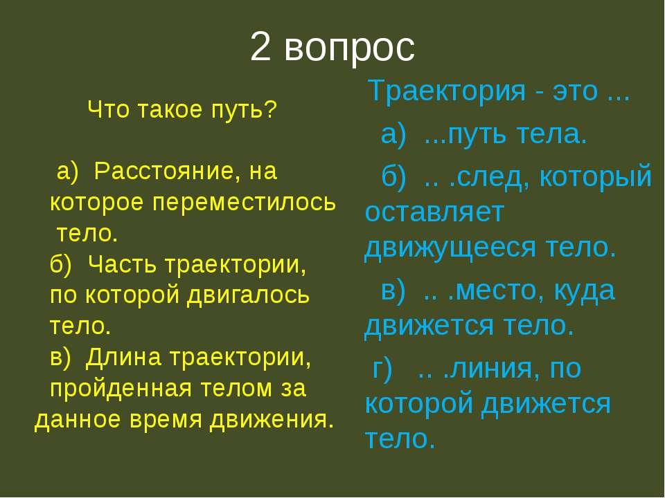 2 вопрос Траектория - это ... а) ...путь тела. б) .. .след, который оставляет...