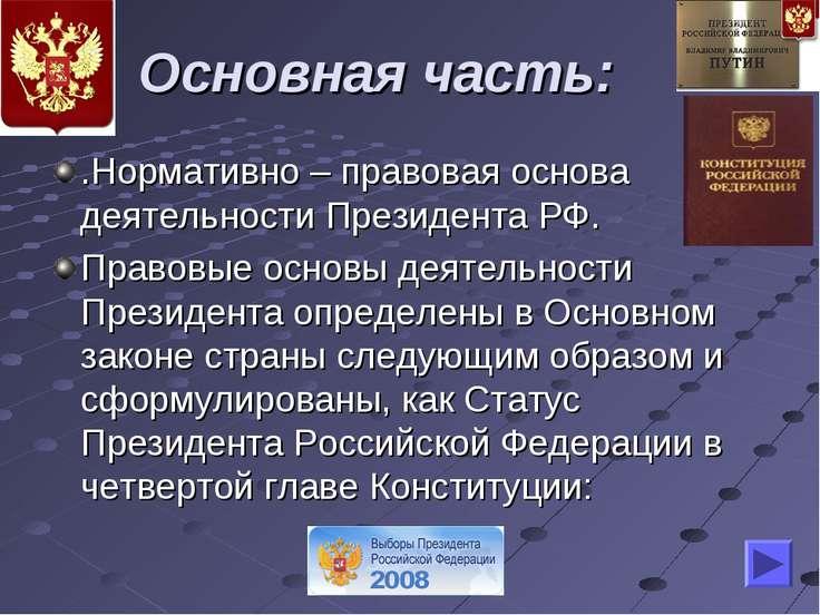 Основная часть: .Нормативно – правовая основа деятельности Президента РФ. Пра...