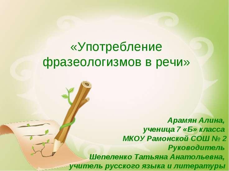 «Употребление фразеологизмов в речи» Арамян Алина, ученица 7 «Б» класса МКОУ ...