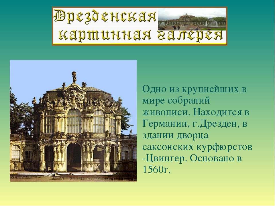 Одно из крупнейших в мире собраний живописи. Находится в Германии, г.Дрезден,...