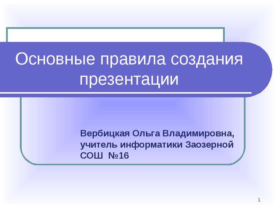 * Основные правила создания презентации Вербицкая Ольга Владимировна, учитель...