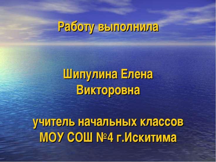 Работу выполнила Шипулина Елена Викторовна учитель начальных классов МОУ СОШ ...
