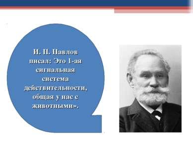 И. П. Павлов писал: Это 1-ая сигнальная система действительности, общая у нас...