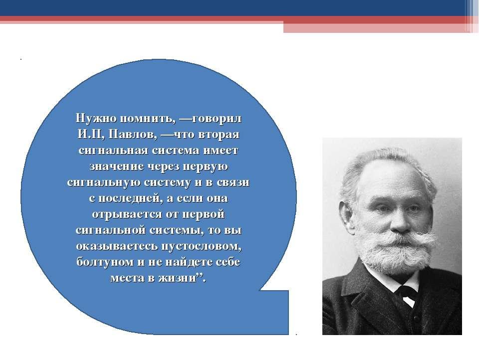 Нужно помнить, —говорил И.П, Павлов, —что вторая сигнальная система имеет зна...