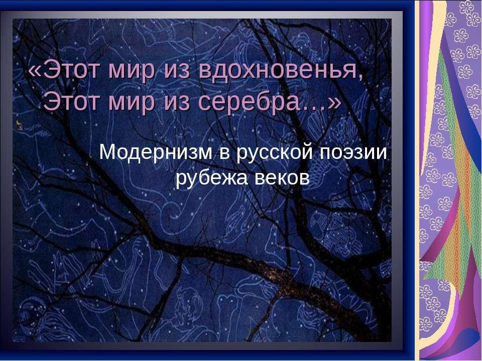 «Этот мир из вдохновенья, Этот мир из серебра…» Модернизм в русской поэзии ру...