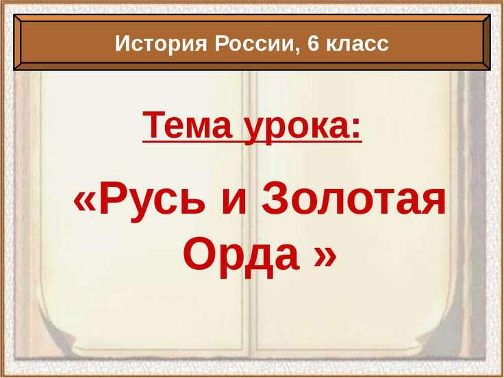 Тема урока: «Русь и Золотая Орда » История России, 6 класс