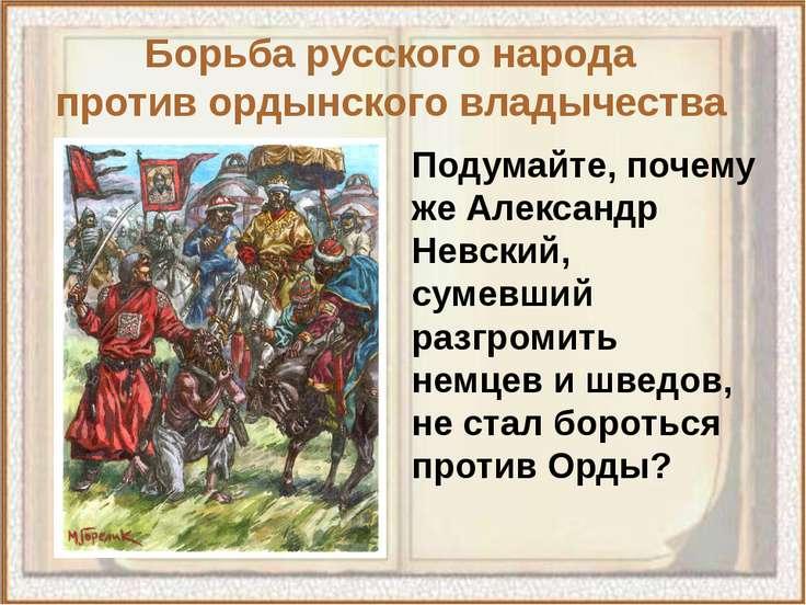 Подумайте, почему же Александр Невский, сумевший разгромить немцев и шведов, ...