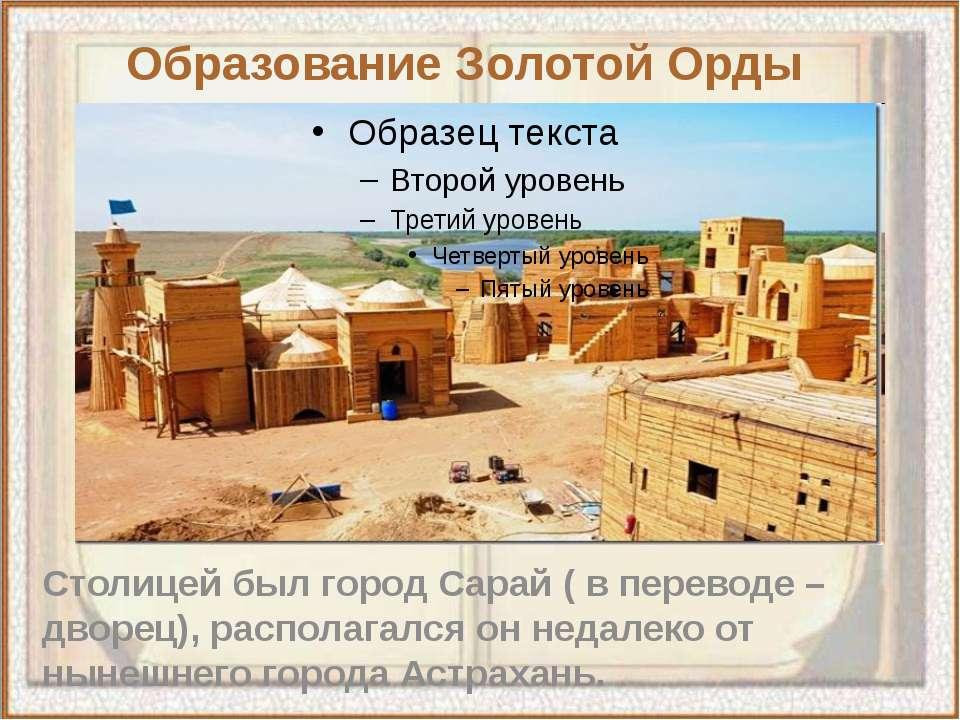 Столицей был город Сарай ( в переводе – дворец), располагался он недалеко от ...