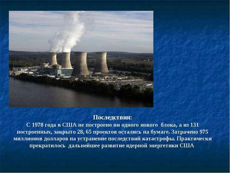Последствия: С 1978 года в США не построено ни одного нового блока, а из 131 ...