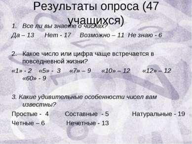 Результаты опроса (47 учащихся) Все ли вы знаете о числах? Да – 13 Нет - 17 В...