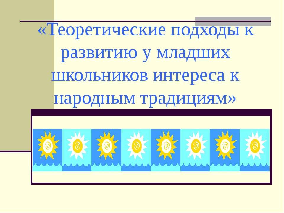 «Теоретические подходы к развитию у младших школьников интереса к народным тр...