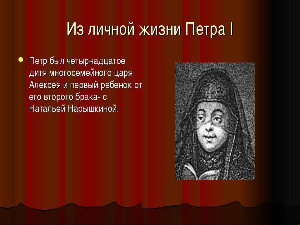 Из личной жизни Петра I Петр был четырнадцатое дитя многосемейного царя Алекс...