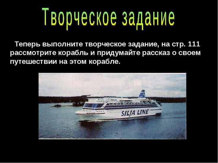Теперь выполните творческое задание, на стр. 111 рассмотрите корабль и придум...