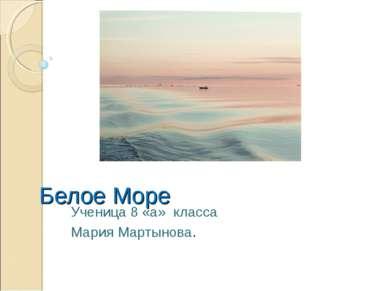 Белое Море Ученица 8 «а» класса Мария Мартынова.