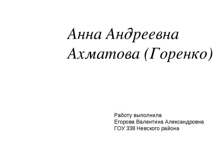 Анна Андреевна Ахматова (Горенко) Работу выполнила Егорова Валентина Александ...