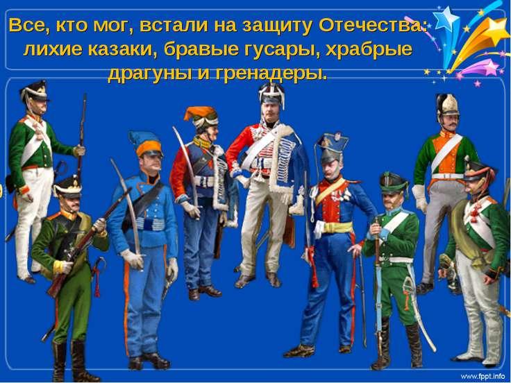 Все, кто мог, встали на защиту Отечества: лихие казаки, бравые гусары, храбры...