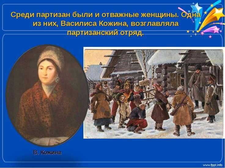 Среди партизан были и отважные женщины. Одна из них, Василиса Кожина, возглав...