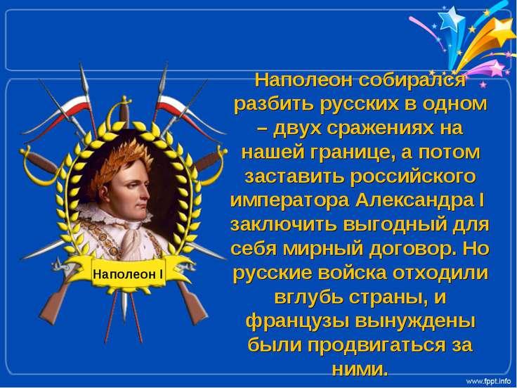 Наполеон собирался разбить русских в одном – двух сражениях на нашей границе,...