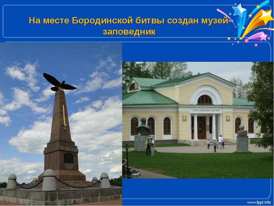На месте Бородинской битвы создан музей-заповедник.