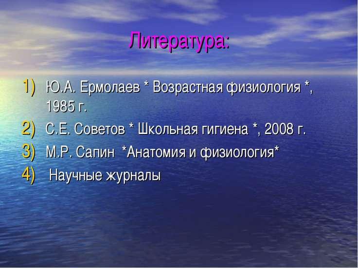 Литература: Ю.А. Ермолаев * Возрастная физиология *, 1985 г. С.Е. Советов * Ш...
