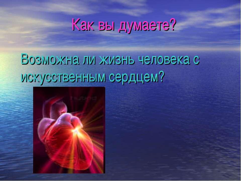 Возможна ли жизнь человека с искусственным сердцем? Как вы думаете?