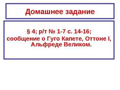 Домашнее задание § 4; р/т № 1-7 с. 14-16; сообщение о Гуго Капете, Оттоне I, ...