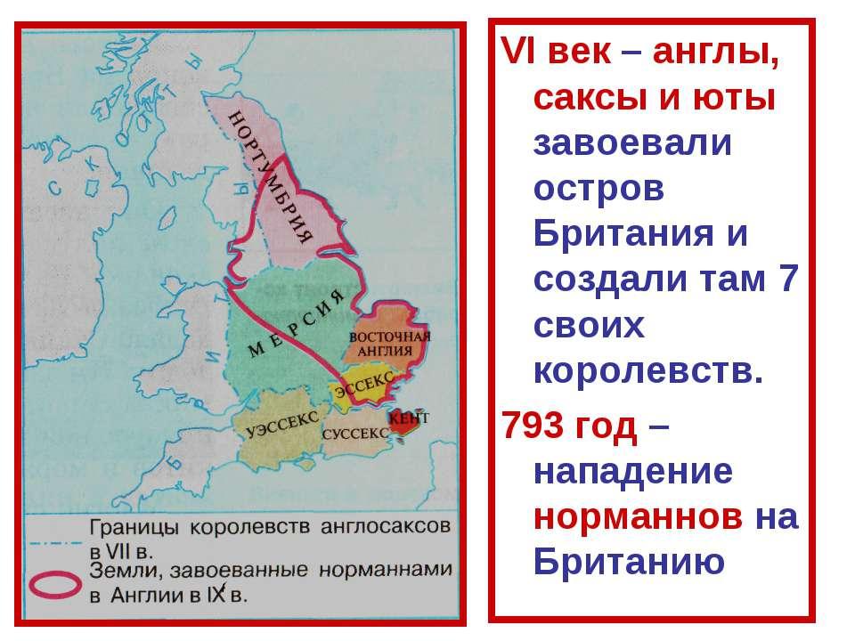 VI век – англы, саксы и юты завоевали остров Британия и создали там 7 своих к...
