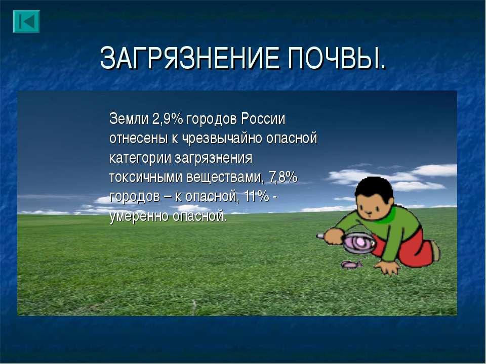 ЗАГРЯЗНЕНИЕ ПОЧВЫ. Земли 2,9% городов России отнесены к чрезвычайно опасной к...